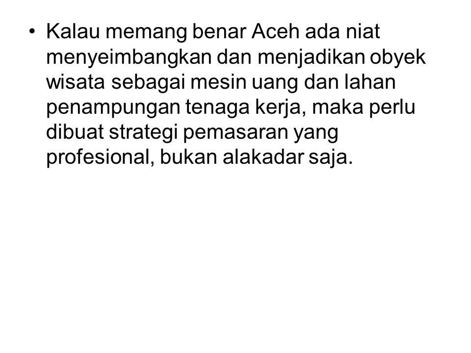 •Kalau memang benar Aceh ada niat menyeimbangkan dan menjadikan obyek wisata sebagai mesin uang dan lahan penampungan tenaga kerja, maka perlu dibuat