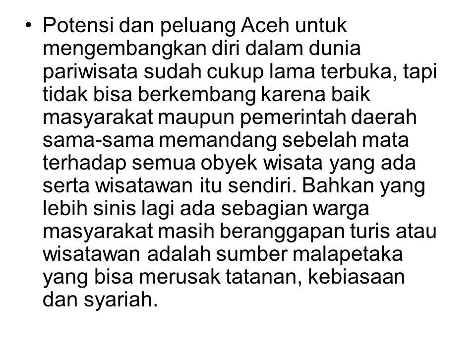 •Potensi dan peluang Aceh untuk mengembangkan diri dalam dunia pariwisata sudah cukup lama terbuka, tapi tidak bisa berkembang karena baik masyarakat