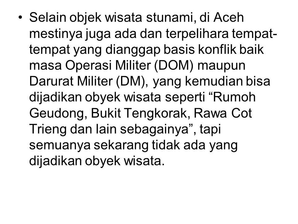 •Selain objek wisata stunami, di Aceh mestinya juga ada dan terpelihara tempat- tempat yang dianggap basis konflik baik masa Operasi Militer (DOM) mau