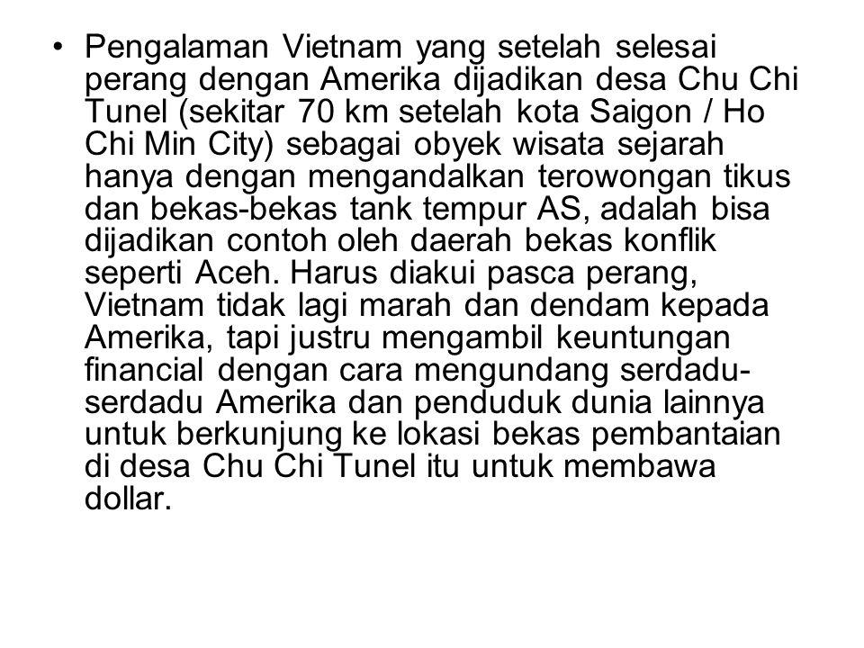•Pengalaman Vietnam yang setelah selesai perang dengan Amerika dijadikan desa Chu Chi Tunel (sekitar 70 km setelah kota Saigon / Ho Chi Min City) seba