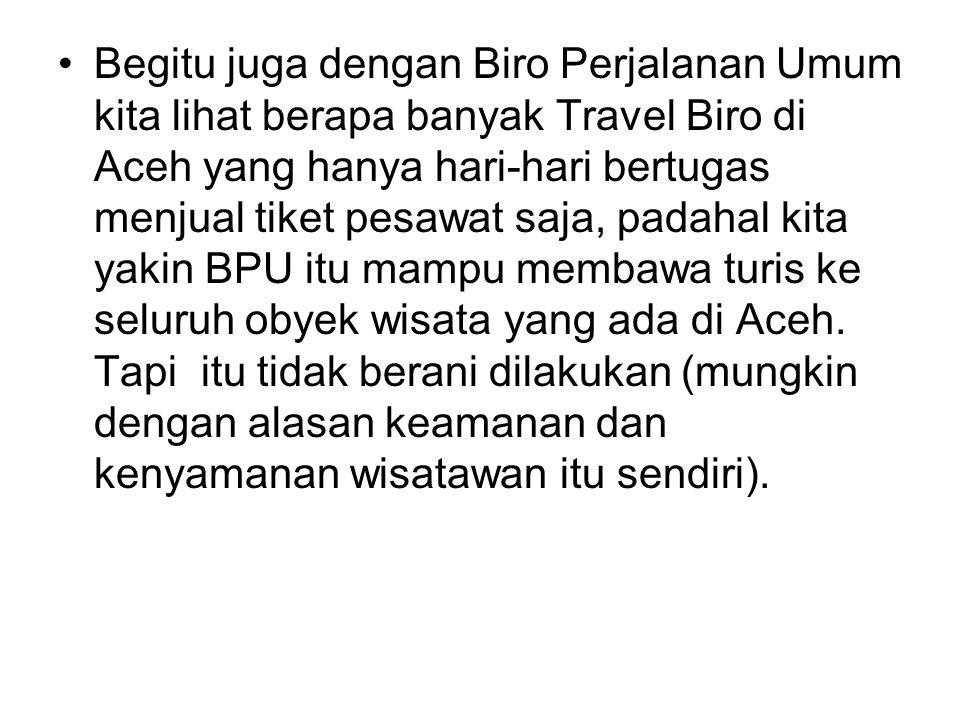 •Begitu juga dengan Biro Perjalanan Umum kita lihat berapa banyak Travel Biro di Aceh yang hanya hari-hari bertugas menjual tiket pesawat saja, padaha