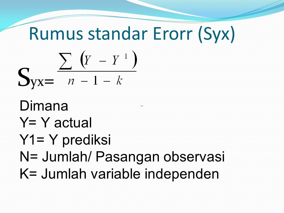 Rumus standar Erorr (Syx) S yx = Dimana Y= Y actual Y1= Y prediksi N= Jumlah/ Pasangan observasi K= Jumlah variable independen