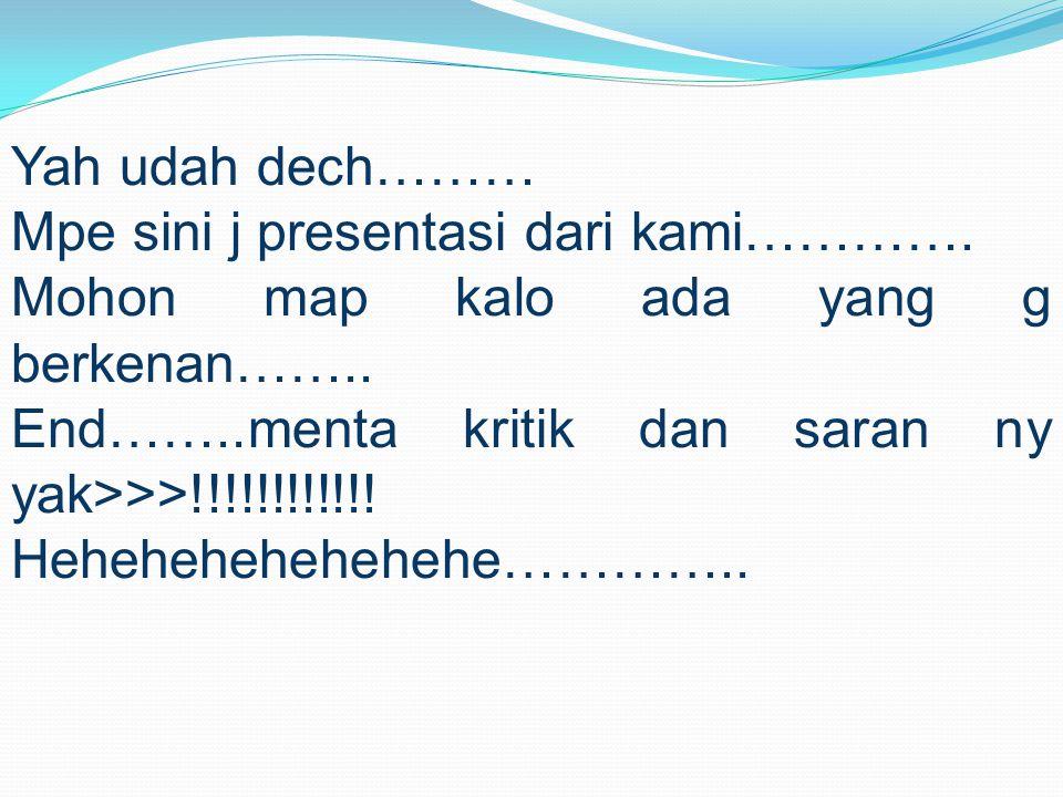 Yah udah dech……… Mpe sini j presentasi dari kami…………. Mohon map kalo ada yang g berkenan…….. End……..menta kritik dan saran ny yak>>>!!!!!!!!!!!! Heheh