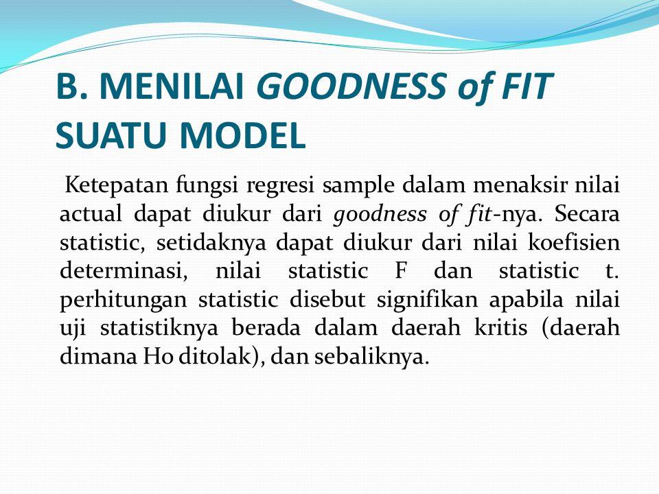 B. MENILAI GOODNESS of FIT SUATU MODEL Ketepatan fungsi regresi sample dalam menaksir nilai actual dapat diukur dari goodness of fit-nya. Secara stati