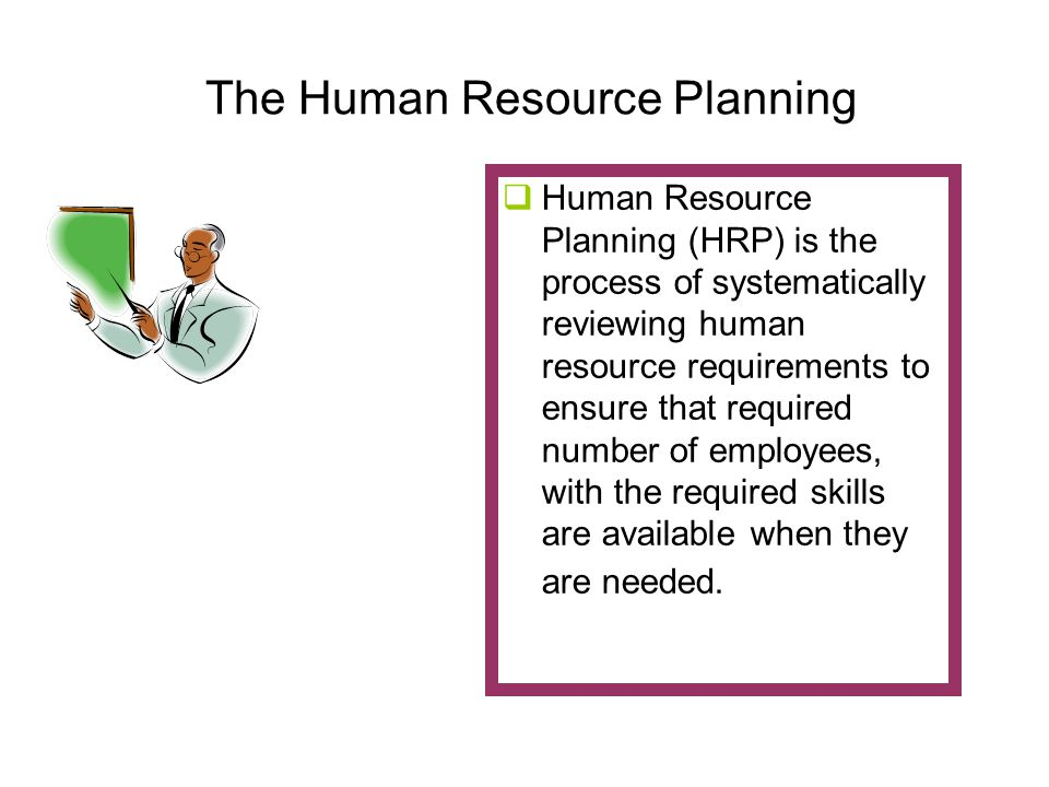 The Human Resource Planning  Human Resource Planning (HRP) is the process of systematically reviewing human resource requirements to ensure that required number of employees, with the required skills are available when they are needed.