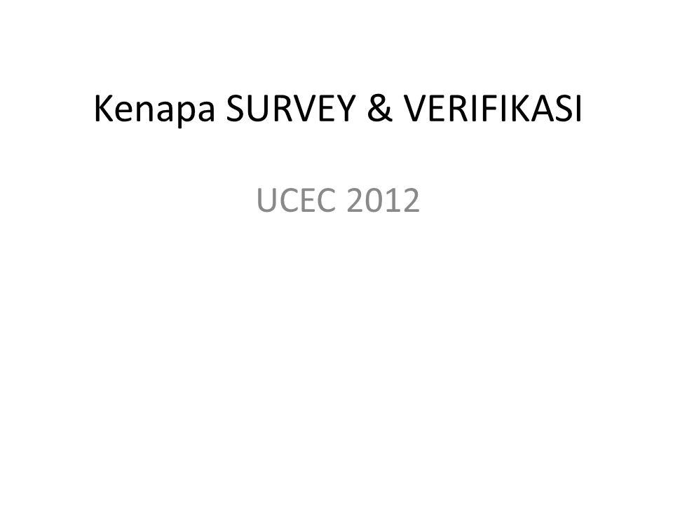Kenapa SURVEY & VERIFIKASI UCEC 2012