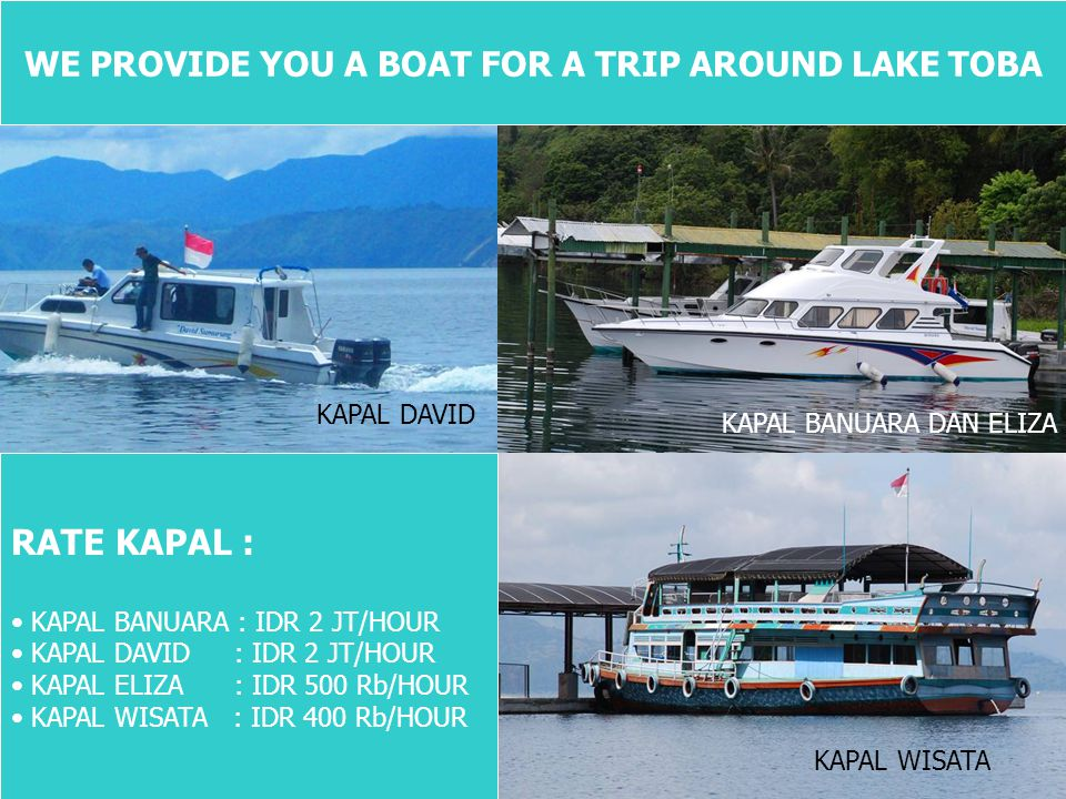 WE PROVIDE YOU A BOAT FOR A TRIP AROUND LAKE TOBA RATE KAPAL : • KAPAL BANUARA : IDR 2 JT/HOUR • KAPAL DAVID : IDR 2 JT/HOUR • KAPAL ELIZA : IDR 500 Rb/HOUR • KAPAL WISATA : IDR 400 Rb/HOUR KAPAL DAVID KAPAL BANUARA DAN ELIZA KAPAL WISATA