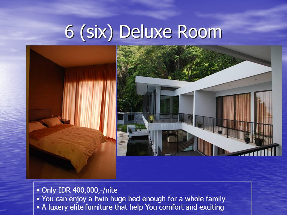 6 (six) Deluxe Room • Only IDR 400,000,-/nite • You can enjoy a twin huge bed enough for a whole family • A luxery elite furniture that help You comfort and exciting