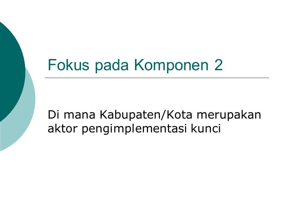 Fokus pada Komponen 2 Di mana Kabupaten/Kota merupakan aktor pengimplementasi kunci