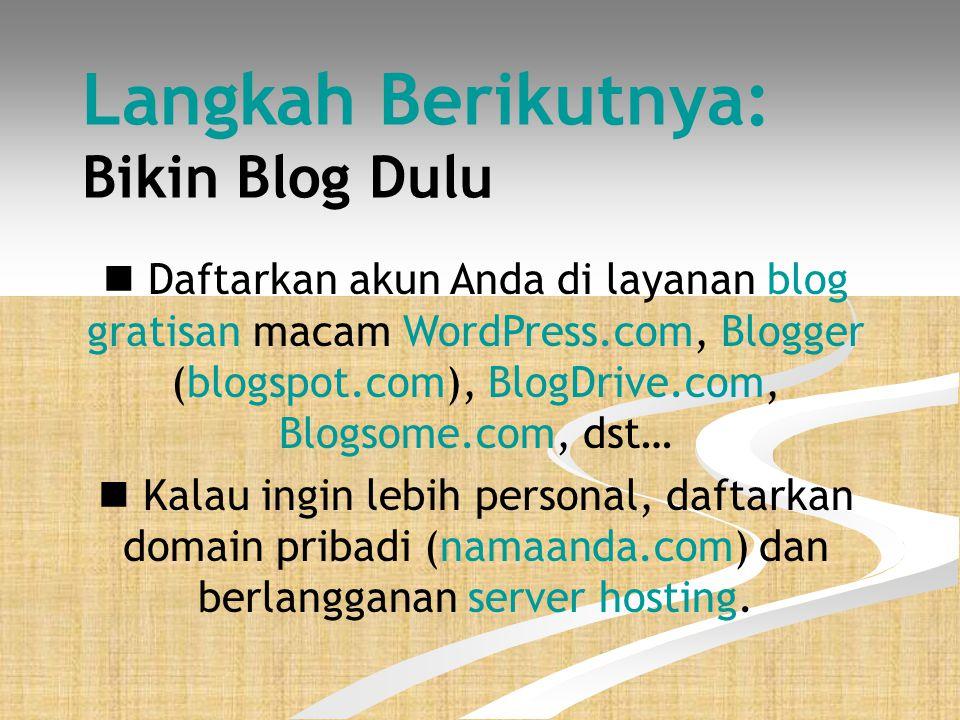 Langkah Berikutnya: Bikin Blog Dulu  Daftarkan akun Anda di layanan blog gratisan macam WordPress.com, Blogger (blogspot.com), BlogDrive.com, Blogsome.com, dst…  Kalau ingin lebih personal, daftarkan domain pribadi (namaanda.com) dan berlangganan server hosting.