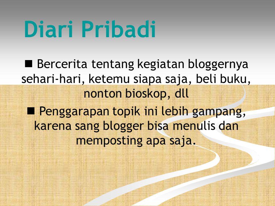 Diari Pribadi  Bercerita tentang kegiatan bloggernya sehari-hari, ketemu siapa saja, beli buku, nonton bioskop, dll  Penggarapan topik ini lebih gampang, karena sang blogger bisa menulis dan memposting apa saja.