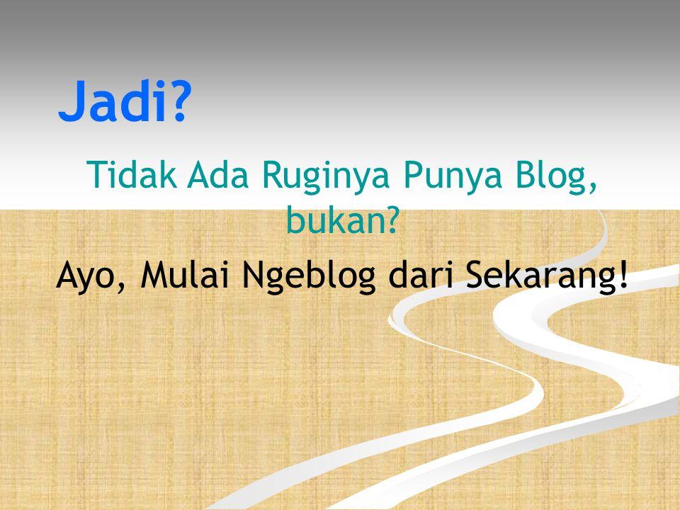 Jadi Tidak Ada Ruginya Punya Blog, bukan Ayo, Mulai Ngeblog dari Sekarang!