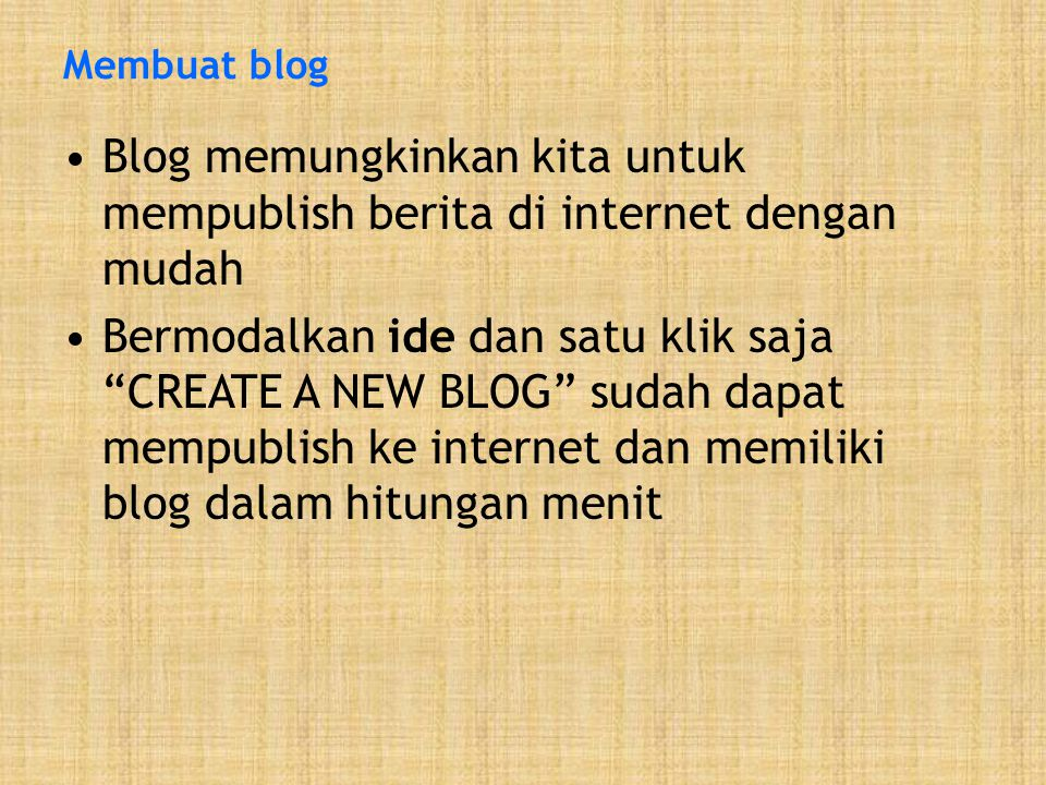 Membuat blog •Blog memungkinkan kita untuk mempublish berita di internet dengan mudah •Bermodalkan ide dan satu klik saja CREATE A NEW BLOG sudah dapat mempublish ke internet dan memiliki blog dalam hitungan menit