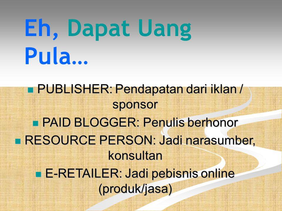 Eh, Dapat Uang Pula…  PUBLISHER: Pendapatan dari iklan / sponsor  PAID BLOGGER: Penulis berhonor  RESOURCE PERSON: Jadi narasumber, konsultan  E-RETAILER: Jadi pebisnis online (produk/jasa)