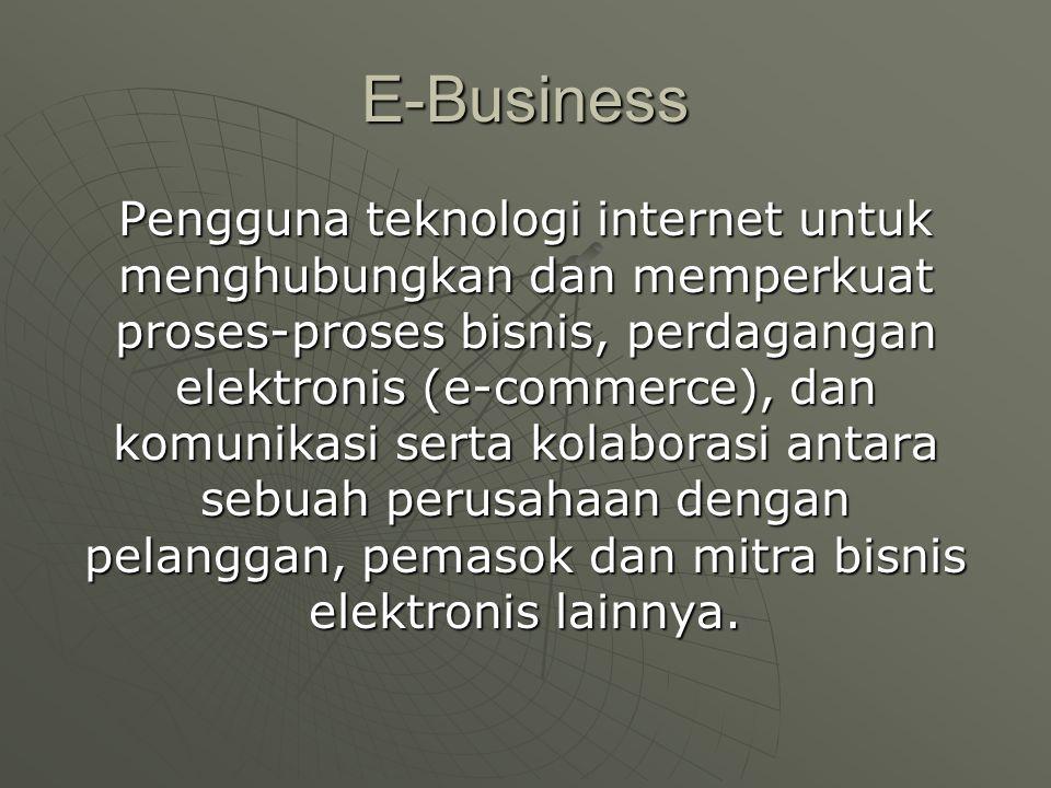 E-Business Pengguna teknologi internet untuk menghubungkan dan memperkuat proses-proses bisnis, perdagangan elektronis (e-commerce), dan komunikasi serta kolaborasi antara sebuah perusahaan dengan pelanggan, pemasok dan mitra bisnis elektronis lainnya.