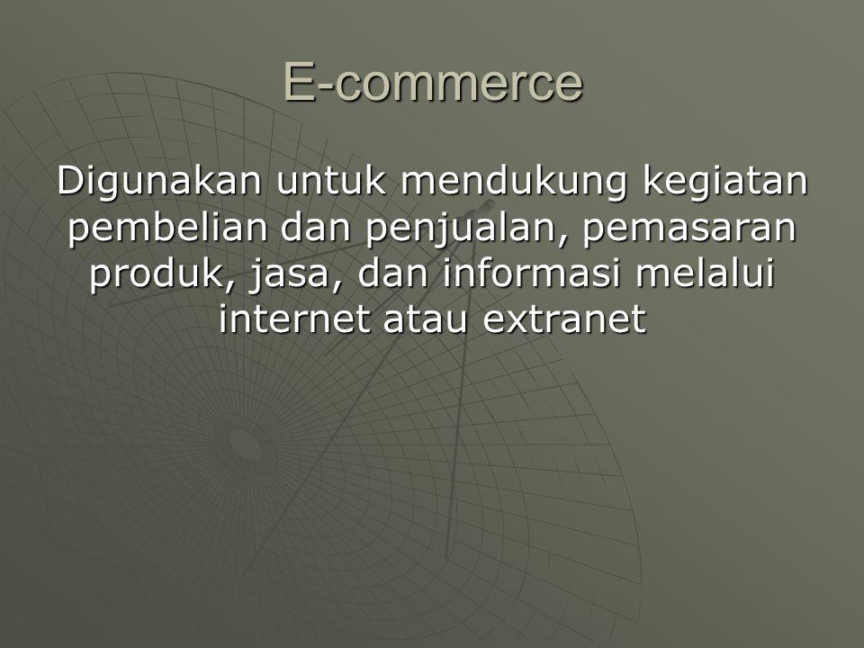 E-commerce Digunakan untuk mendukung kegiatan pembelian dan penjualan, pemasaran produk, jasa, dan informasi melalui internet atau extranet