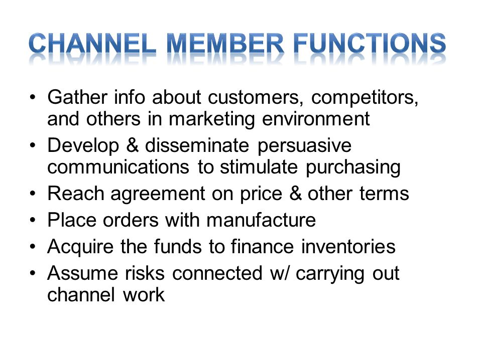 •Gather info about customers, competitors, and others in marketing environment •Develop & disseminate persuasive communications to stimulate purchasing •Reach agreement on price & other terms •Place orders with manufacture •Acquire the funds to finance inventories •Assume risks connected w/ carrying out channel work