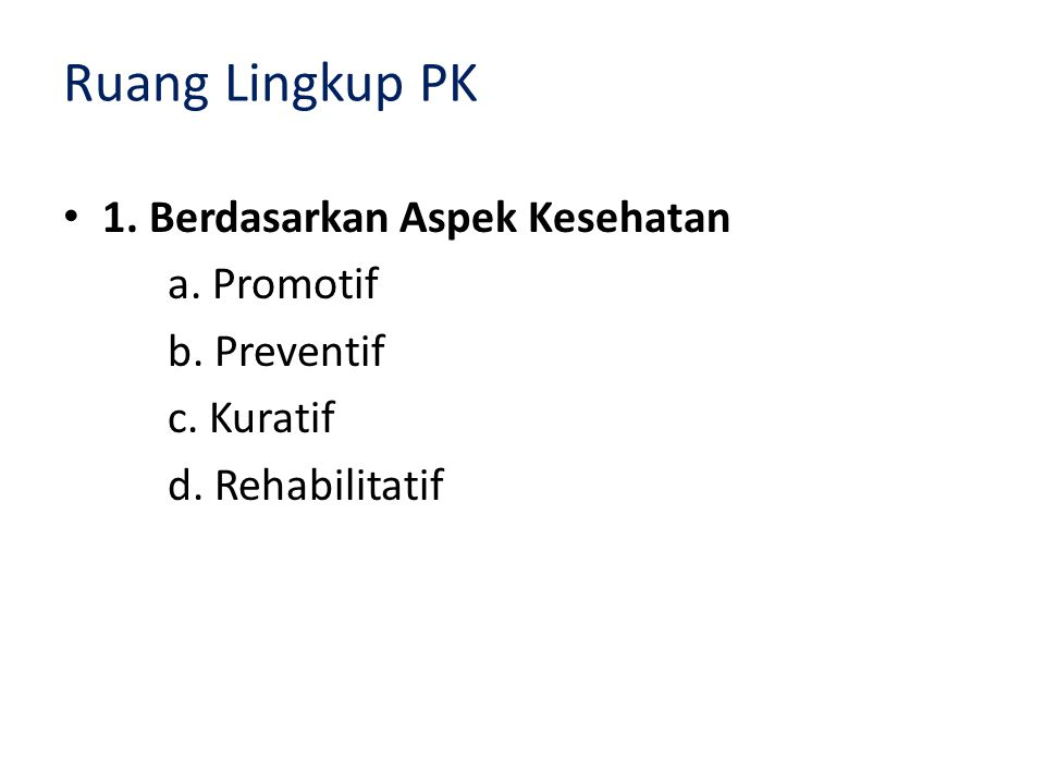 Ruang Lingkup PK • 1. Berdasarkan Aspek Kesehatan a. Promotif b. Preventif c. Kuratif d. Rehabilitatif