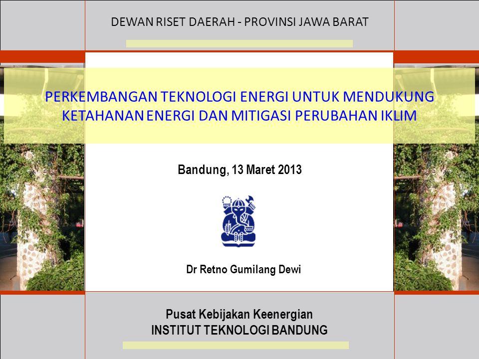 PERKEMBANGAN TEKNOLOGI ENERGI UNTUK MENDUKUNG KETAHANAN ENERGI DAN MITIGASI PERUBAHAN IKLIM Bandung, 13 Maret 2013 DEWAN RISET DAERAH - PROVINSI JAWA