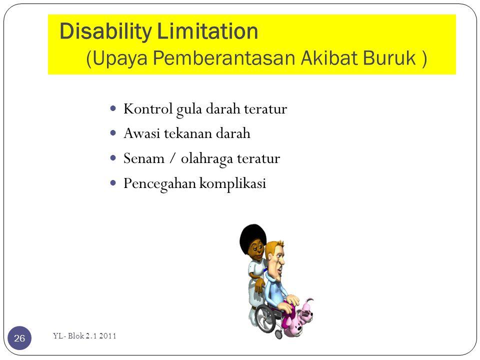 Disability Limitation (Upaya Pemberantasan Akibat Buruk ) YL- Blok 2.1 2011 26  Kontrol gula darah teratur  Awasi tekanan darah  Senam / olahraga t
