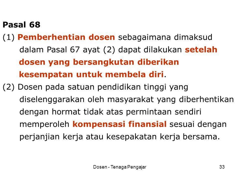 Dosen - Tenaga Pengajar33 Pasal 68 (1) Pemberhentian dosen sebagaimana dimaksud dalam Pasal 67 ayat (2) dapat dilakukan setelah dosen yang bersangkuta