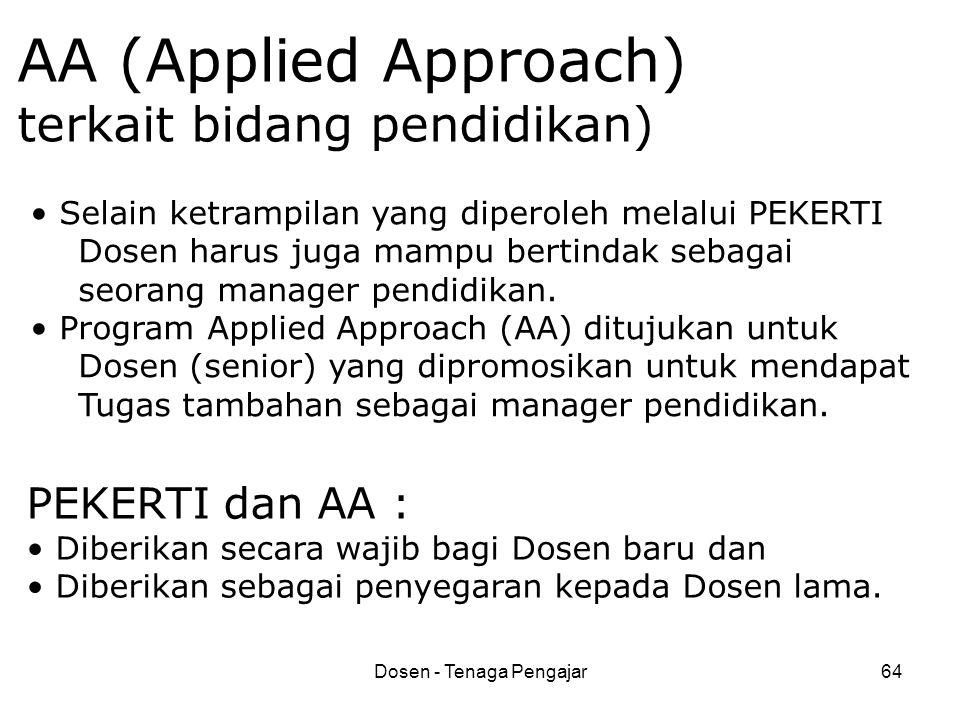 Dosen - Tenaga Pengajar64 AA (Applied Approach) terkait bidang pendidikan) • Selain ketrampilan yang diperoleh melalui PEKERTI Dosen harus juga mampu