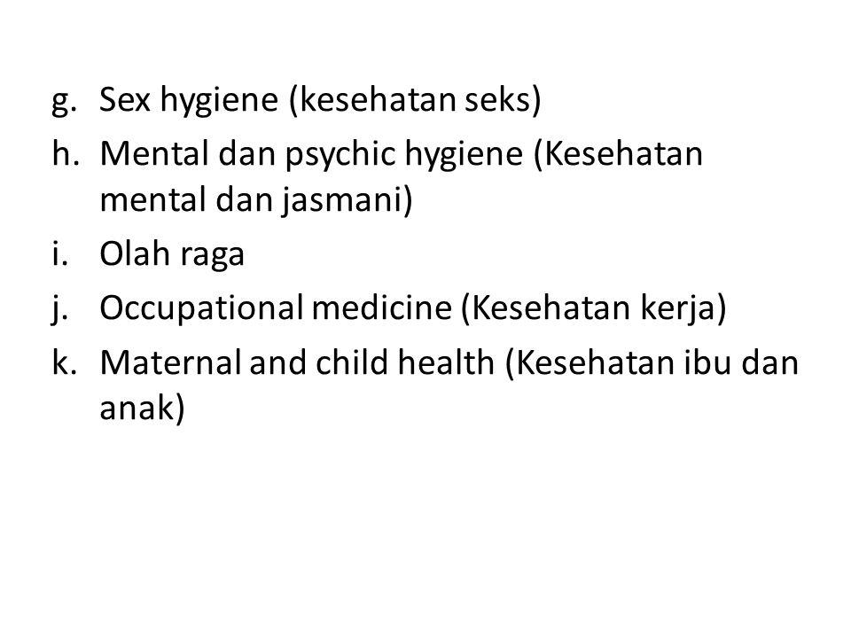 g.Sex hygiene (kesehatan seks) h.Mental dan psychic hygiene (Kesehatan mental dan jasmani) i.Olah raga j.Occupational medicine (Kesehatan kerja) k.Maternal and child health (Kesehatan ibu dan anak)
