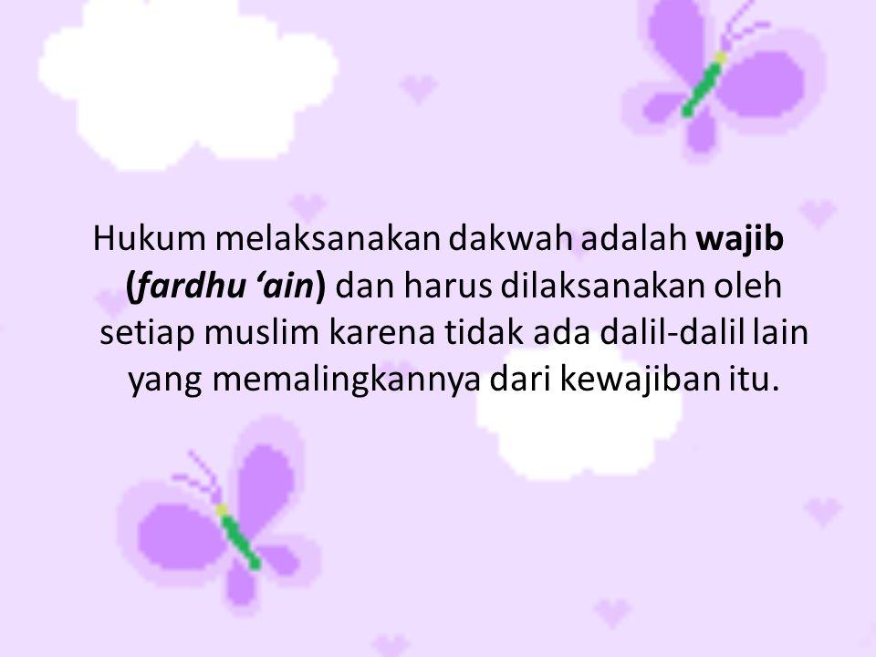 Hukum melaksanakan dakwah adalah wajib (fardhu 'ain) dan harus dilaksanakan oleh setiap muslim karena tidak ada dalil-dalil lain yang memalingkannya dari kewajiban itu.