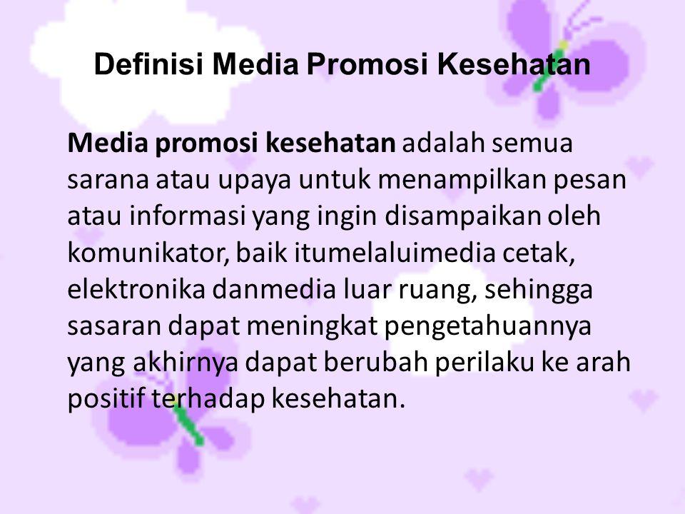 Definisi Media Promosi Kesehatan Media promosi kesehatan adalah semua sarana atau upaya untuk menampilkan pesan atau informasi yang ingin disampaikan oleh komunikator, baik itumelaluimedia cetak, elektronika danmedia luar ruang, sehingga sasaran dapat meningkat pengetahuannya yang akhirnya dapat berubah perilaku ke arah positif terhadap kesehatan.