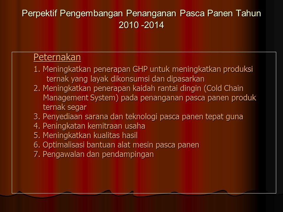 Perpektif Pengembangan Penanganan Pasca Panen Tahun 2010 -2014 Peternakan 1. Meningkatkan penerapan GHP untuk meningkatkan produksi ternak yang layak