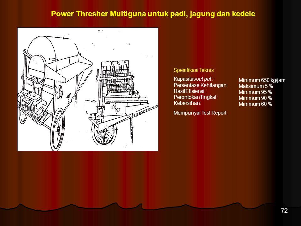 72 Power Thresher Multiguna untuk padi, jagung dan kedele Minimum 650 kg/jam Maksimum 5 % Minimum 95 % Minimum 90 % Minimum 60 % Spesifikasi Teknis Ka