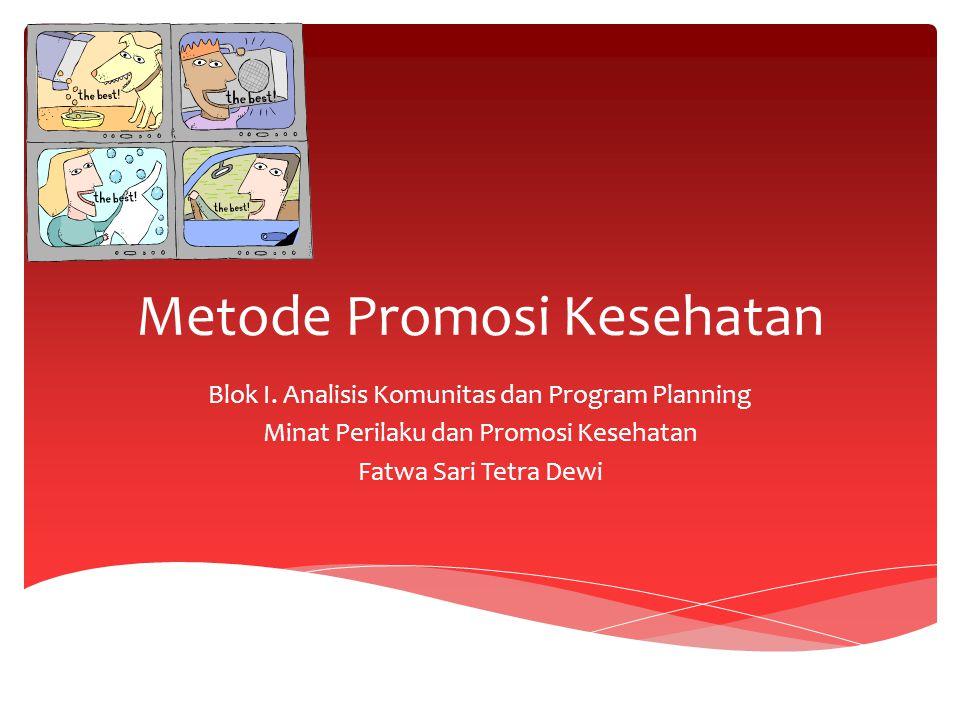 Metode Promosi Kesehatan Blok I. Analisis Komunitas dan Program Planning Minat Perilaku dan Promosi Kesehatan Fatwa Sari Tetra Dewi