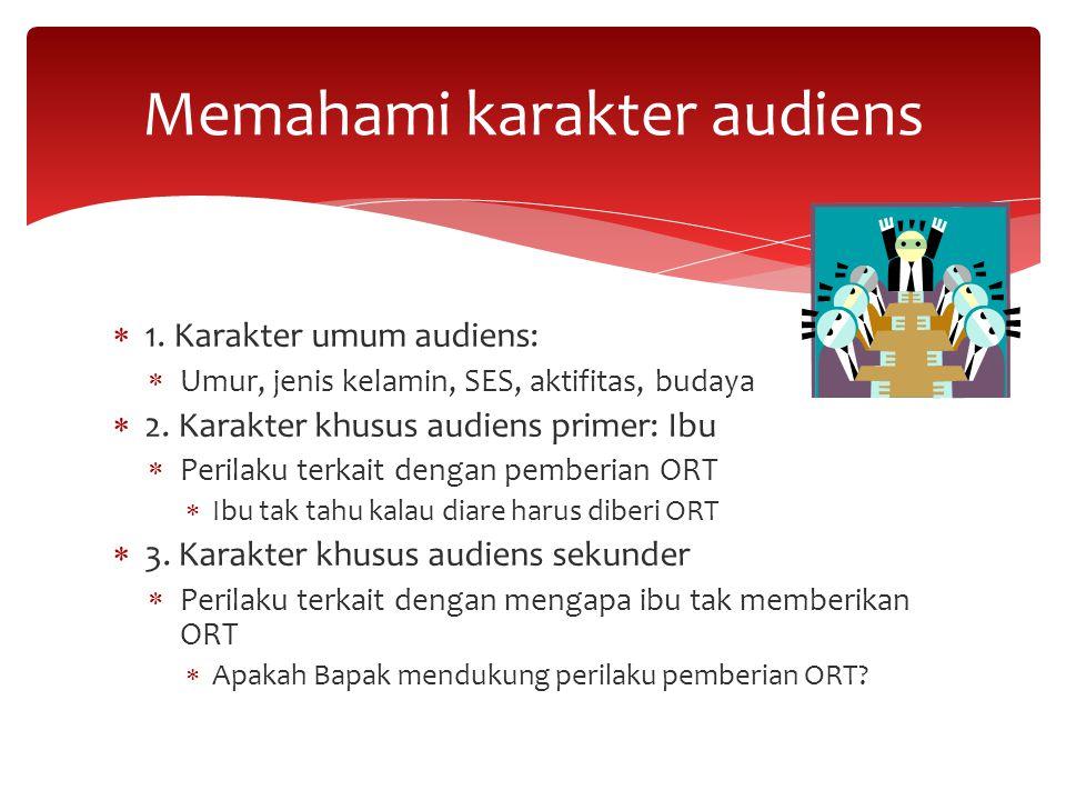  1. Karakter umum audiens:  Umur, jenis kelamin, SES, aktifitas, budaya  2. Karakter khusus audiens primer: Ibu  Perilaku terkait dengan pemberian