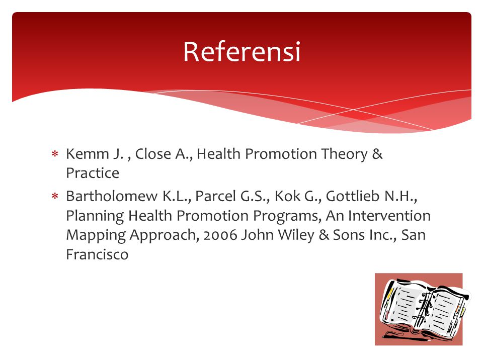  Kemm J., Close A., Health Promotion Theory & Practice  Bartholomew K.L., Parcel G.S., Kok G., Gottlieb N.H., Planning Health Promotion Programs, An Intervention Mapping Approach, 2006 John Wiley & Sons Inc., San Francisco Referensi