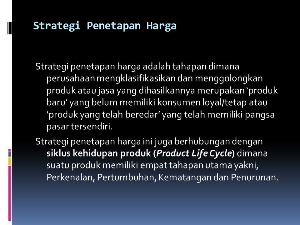 Strategi Penetapan Harga Strategi penetapan harga adalah tahapan dimana perusahaan mengklasifikasikan dan menggolongkan produk atau jasa yang dihasilkannya merupakan 'produk baru' yang belum memiliki konsumen loyal/tetap atau 'produk yang telah beredar' yang telah memiliki pangsa pasar tersendiri.