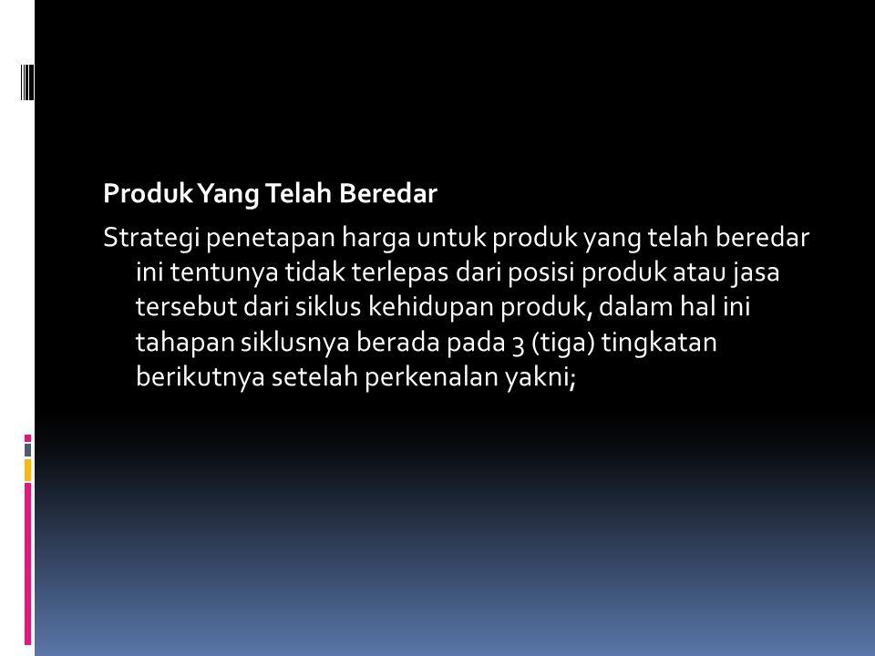 Produk Yang Telah Beredar Strategi penetapan harga untuk produk yang telah beredar ini tentunya tidak terlepas dari posisi produk atau jasa tersebut dari siklus kehidupan produk, dalam hal ini tahapan siklusnya berada pada 3 (tiga) tingkatan berikutnya setelah perkenalan yakni;