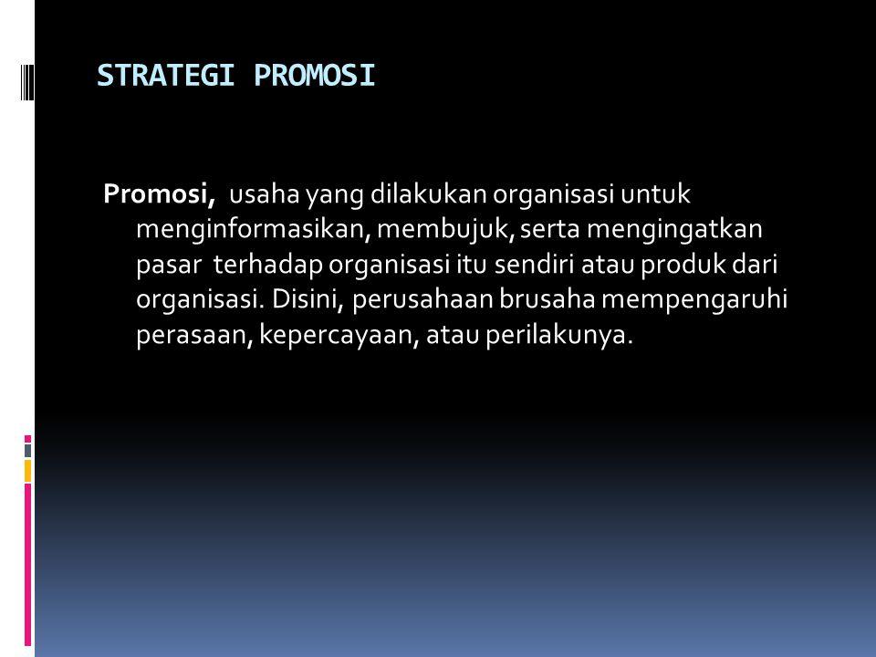 STRATEGI PROMOSI Promosi, usaha yang dilakukan organisasi untuk menginformasikan, membujuk, serta mengingatkan pasar terhadap organisasi itu sendiri atau produk dari organisasi.