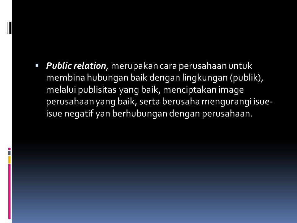  Public relation, merupakan cara perusahaan untuk membina hubungan baik dengan lingkungan (publik), melalui publisitas yang baik, menciptakan image perusahaan yang baik, serta berusaha mengurangi isue- isue negatif yan berhubungan dengan perusahaan.