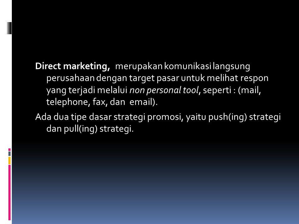Direct marketing, merupakan komunikasi langsung perusahaan dengan target pasar untuk melihat respon yang terjadi melalui non personal tool, seperti : (mail, telephone, fax, dan email).