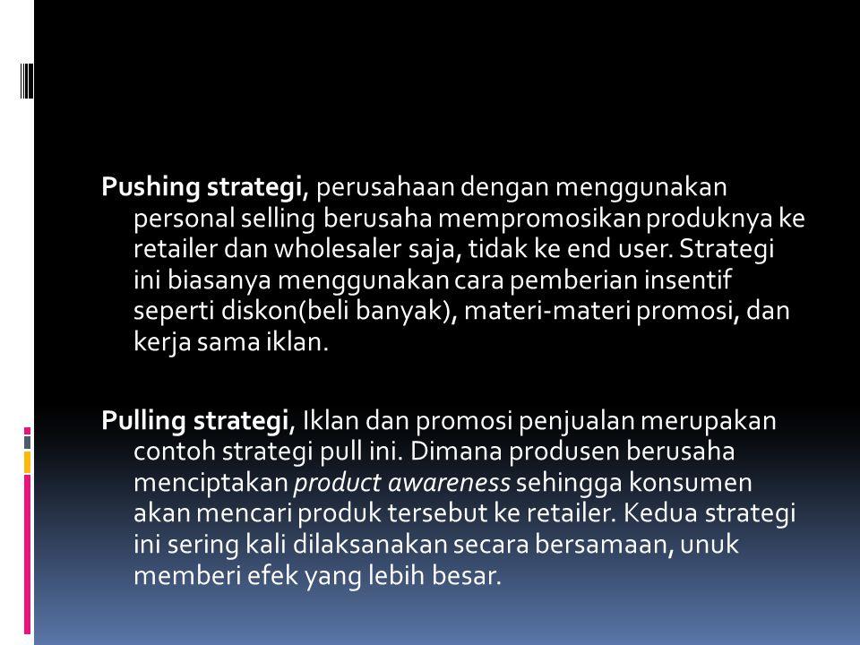 Pushing strategi, perusahaan dengan menggunakan personal selling berusaha mempromosikan produknya ke retailer dan wholesaler saja, tidak ke end user.