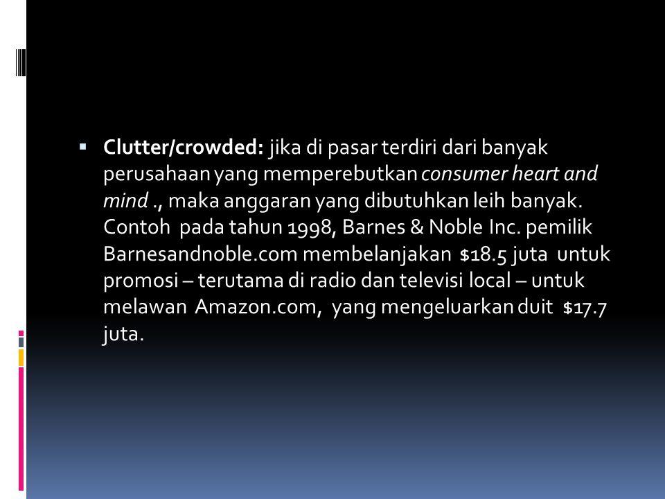  Clutter/crowded: jika di pasar terdiri dari banyak perusahaan yang memperebutkan consumer heart and mind., maka anggaran yang dibutuhkan leih banyak.