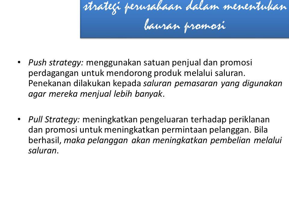 strategi perusahaan dalam menentukan bauran promosi • Push strategy: menggunakan satuan penjual dan promosi perdagangan untuk mendorong produk melalui saluran.