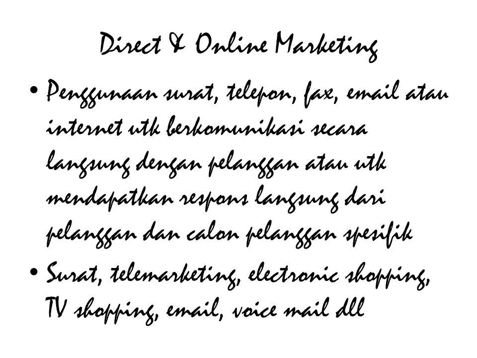 Direct & Online Marketing • Penggunaan surat, telepon, fax, email atau internet utk berkomunikasi secara langsung dengan pelanggan atau utk mendapatkan respons langsung dari pelanggan dan calon pelanggan spesifik • Surat, telemarketing, electronic shopping, TV shopping, email, voice mail dll
