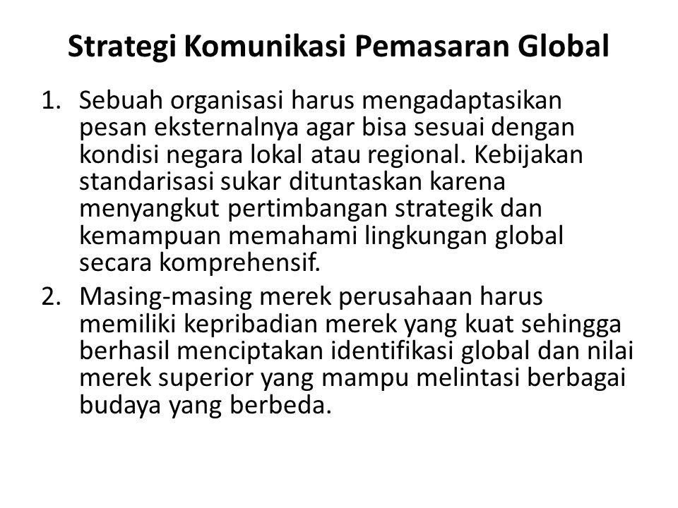 Strategi Komunikasi Pemasaran Global 1.Sebuah organisasi harus mengadaptasikan pesan eksternalnya agar bisa sesuai dengan kondisi negara lokal atau regional.