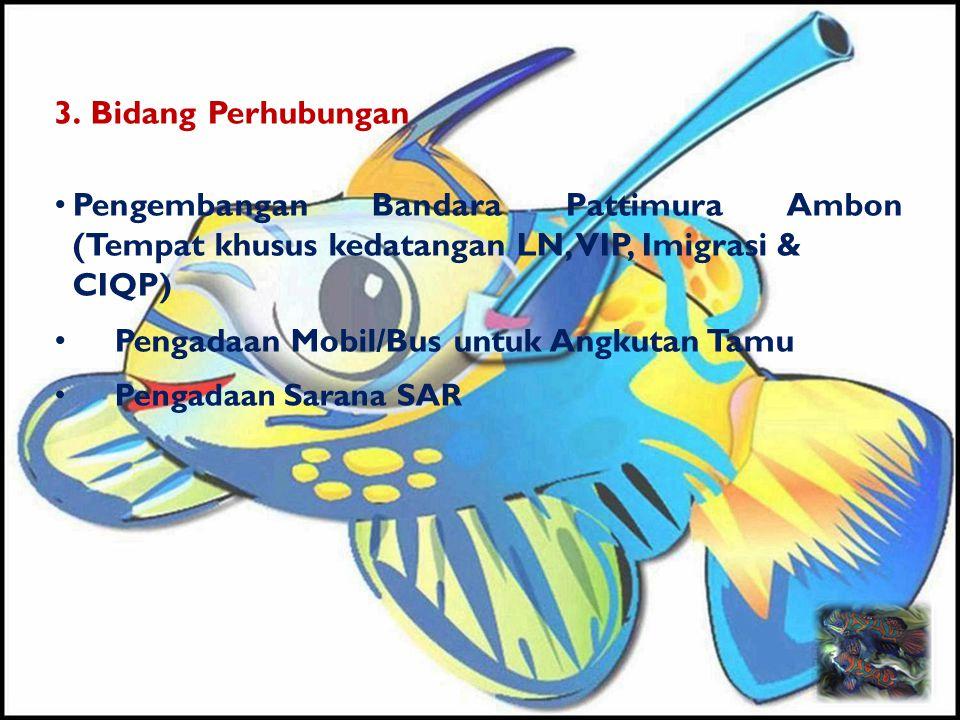 3. Bidang Perhubungan • Pengembangan Bandara Pattimura Ambon (Tempat khusus kedatangan LN, VIP, Imigrasi & CIQP) • Pengadaan Mobil/Bus untuk Angkutan