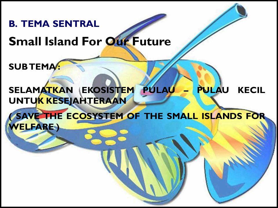 B. TEMA SENTRAL Small Island For Our Future SUB TEMA : SELAMATKAN EKOSISTEM PULAU – PULAU KECIL UNTUK KESEJAHTERAAN ( SAVE THE ECOSYSTEM OF THE SMALL
