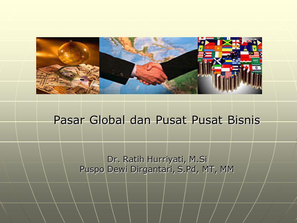 Pasar Global dan Pusat Pusat Bisnis Dr. Ratih Hurriyati, M.Si Puspo Dewi Dirgantari, S.Pd, MT, MM