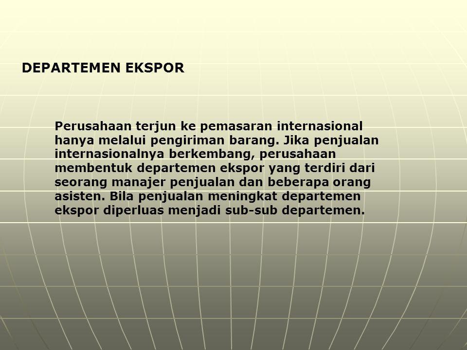 DEPARTEMEN EKSPOR Perusahaan terjun ke pemasaran internasional hanya melalui pengiriman barang. Jika penjualan internasionalnya berkembang, perusahaan