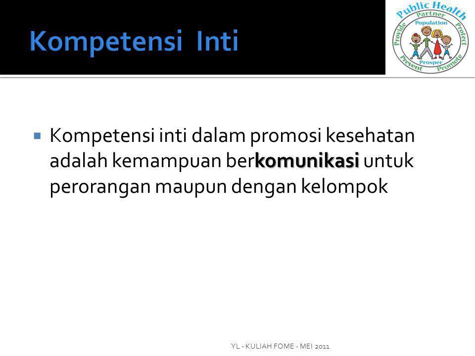 komunikasi  Kompetensi inti dalam promosi kesehatan adalah kemampuan berkomunikasi untuk perorangan maupun dengan kelompok YL - KULIAH FOME - MEI 2011