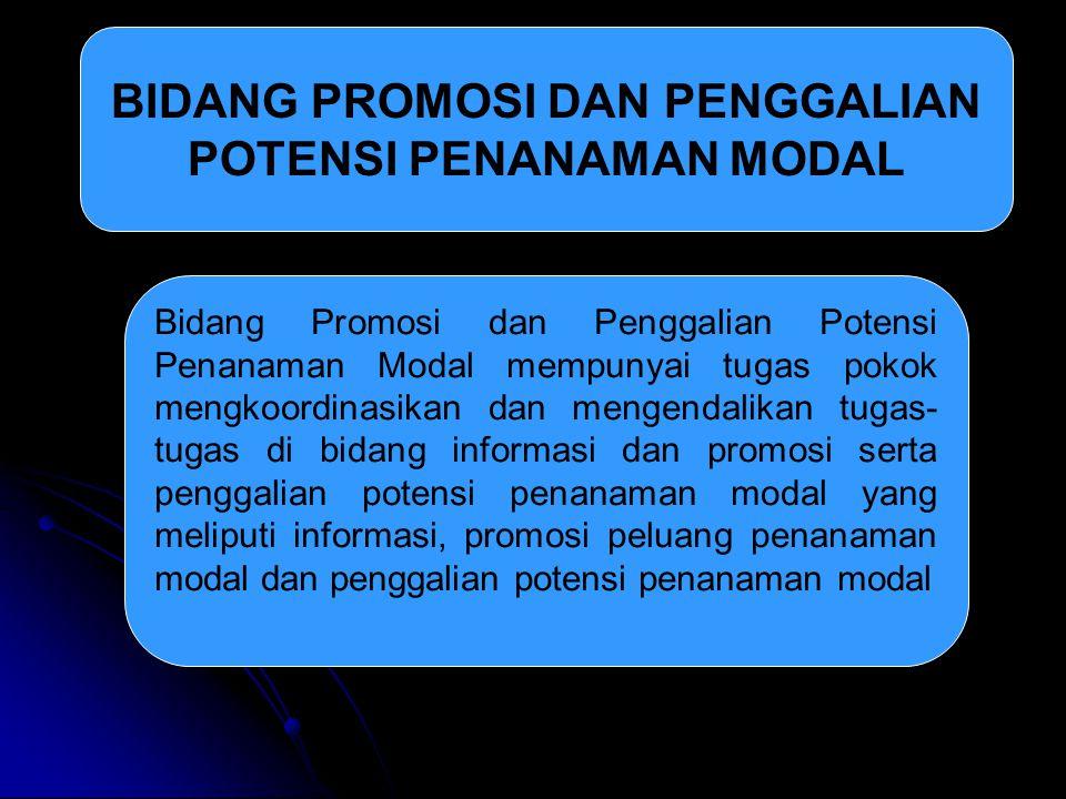 BIDANG PROMOSI DAN PENGGALIAN POTENSI PENANAMAN MODAL Bidang Promosi dan Penggalian Potensi Penanaman Modal mempunyai tugas pokok mengkoordinasikan da